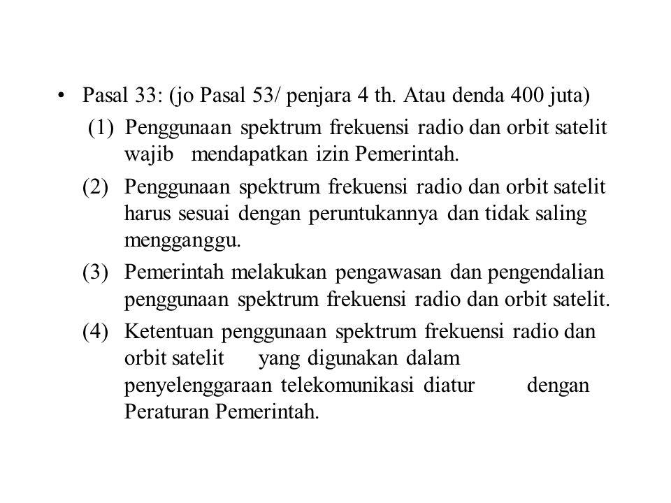 Pasal 33: (jo Pasal 53/ penjara 4 th. Atau denda 400 juta) (1) Penggunaan spektrum frekuensi radio dan orbit satelit wajib mendapatkan izin Pemerintah