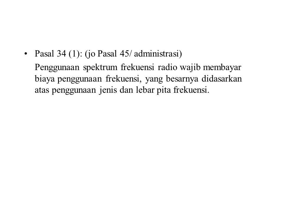 Pasal 34 (1): (jo Pasal 45/ administrasi) Penggunaan spektrum frekuensi radio wajib membayar biaya penggunaan frekuensi, yang besarnya didasarkan atas
