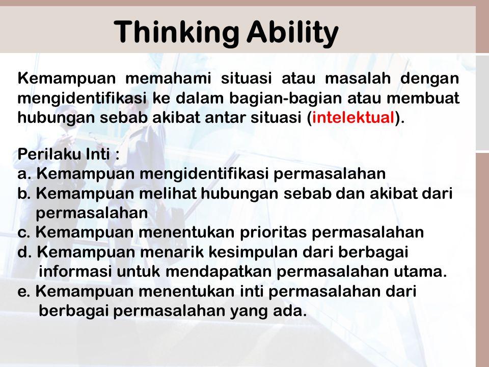 Thinking Ability Kemampuan memahami situasi atau masalah dengan mengidentifikasi ke dalam bagian-bagian atau membuat hubungan sebab akibat antar situasi (intelektual).
