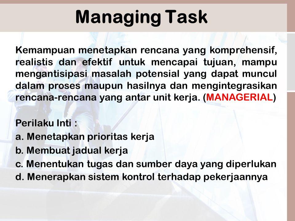 Managing Task Kemampuan menetapkan rencana yang komprehensif, realistis dan efektif untuk mencapai tujuan, mampu mengantisipasi masalah potensial yang dapat muncul dalam proses maupun hasilnya dan mengintegrasikan rencana-rencana yang antar unit kerja.