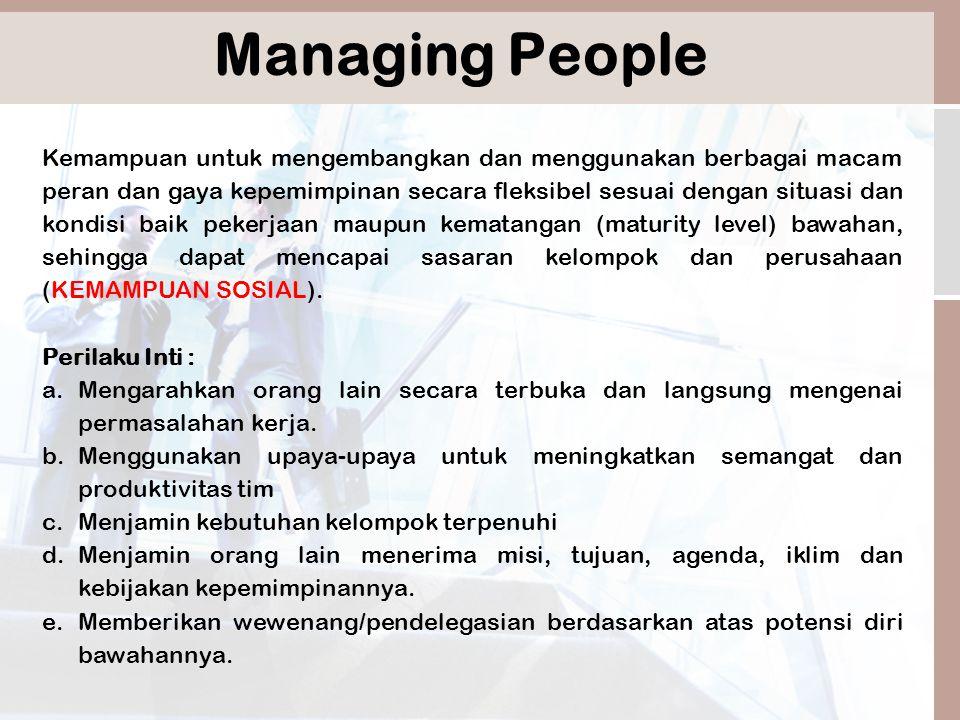 Managing People Kemampuan untuk mengembangkan dan menggunakan berbagai macam peran dan gaya kepemimpinan secara fleksibel sesuai dengan situasi dan kondisi baik pekerjaan maupun kematangan (maturity level) bawahan, sehingga dapat mencapai sasaran kelompok dan perusahaan (KEMAMPUAN SOSIAL).