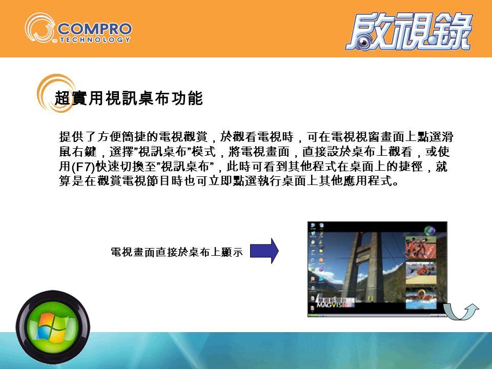 超實用視訊桌布功能 提供了方便簡捷的電視觀賞,於觀看電視時,可在電視視窗畫面上點選滑 鼠右鍵,選擇 視訊桌布 模式,將電視畫面,直接設於桌布上觀看,或使 用 (F7) 快速切換至 視訊桌布 ,此時可看到其他程式在桌面上的捷徑,就 算是在觀賞電視節目時也可立即點選執行桌面上其他應用程式。 電視畫面直接於桌布上顯示