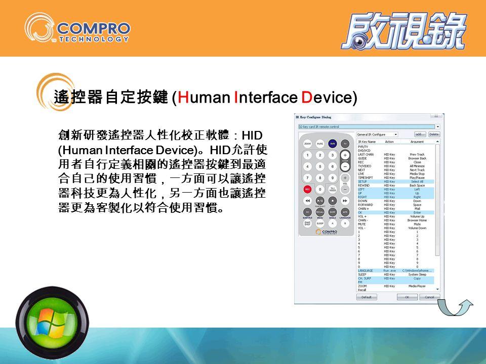 遙控器自定按鍵 (Human Interface Device) 創新研發遙控器人性化校正軟體: HID (Human Interface Device) 。 HID 允許使 用者自行定義相關的遙控器按鍵到最適 合自己的使用習慣,一方面可以讓遙控 器科技更為人性化,另一方面也讓遙控 器更為客製化以符合使用習慣。