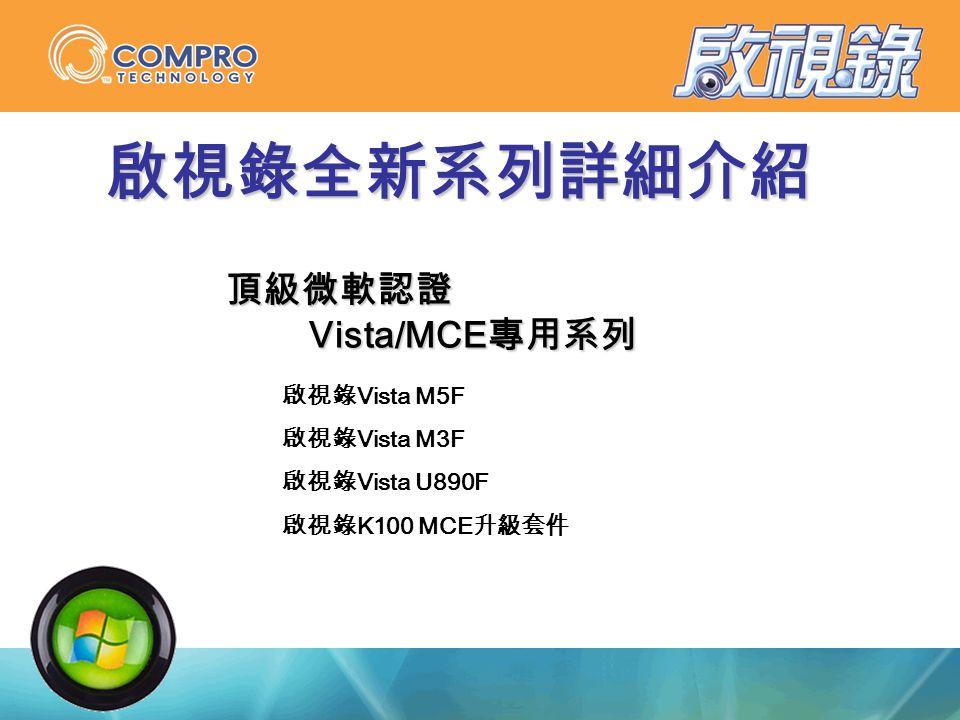 啟視錄全新系列詳細介紹 頂級微軟認證 Vista/MCE 專用系列 Vista/MCE 專用系列 啟視錄 Vista M5F 啟視錄 Vista M3F 啟視錄 Vista U890F 啟視錄 K100 MCE 升級套件