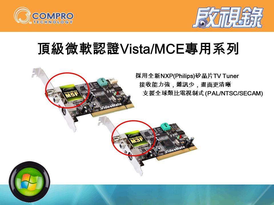 頂級微軟認證 Vista/MCE 專用系列 採用全新 NXP(Philips) 矽晶片 TV Tuner 接收能力強,雜訊少,畫面更清晰 支援全球類比電視制式 (PAL/NTSC/SECAM)