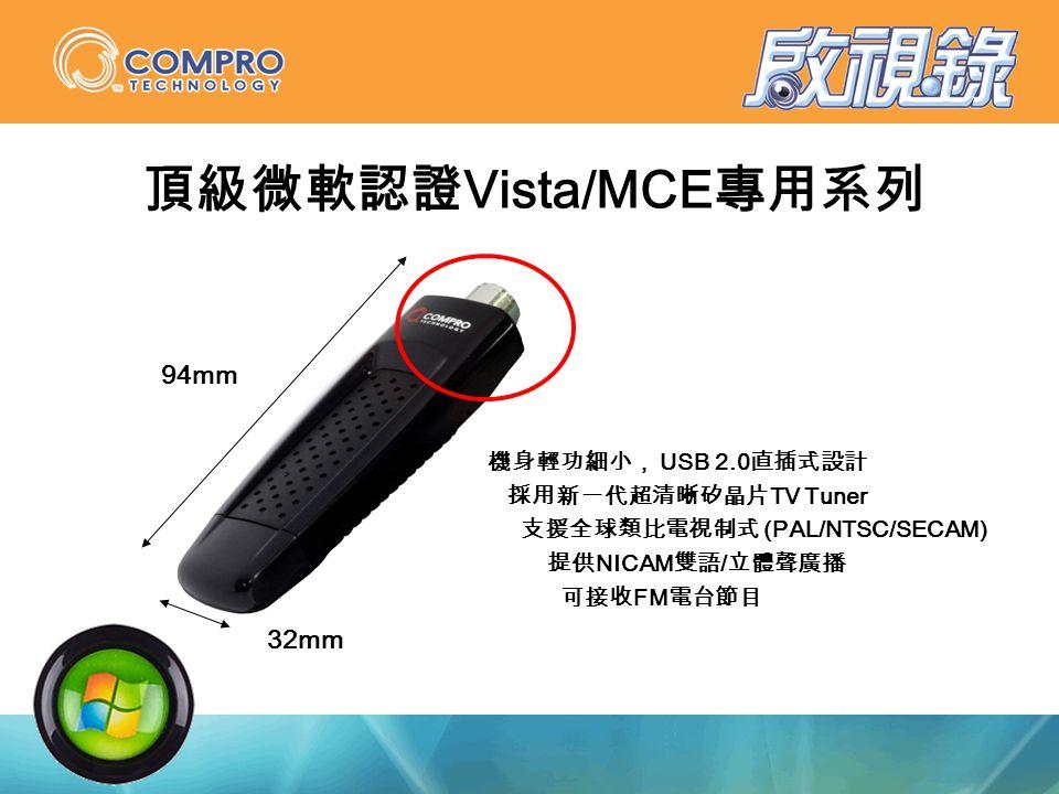 頂級微軟認證 Vista/MCE 專用系列 機身輕功細小, USB 2.0 直插式設計 採用新一代超清晰矽晶片 TV Tuner 支援全球類比電視制式 (PAL/NTSC/SECAM) 提供 NICAM 雙語 / 立體聲廣播 可接收 FM 電台節目 94mm 32mm