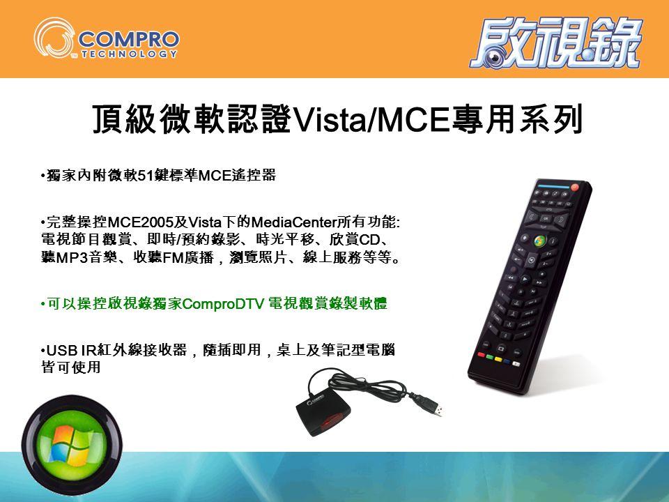 獨家內附微軟 51 鍵標準 MCE 遙控器 完整操控 MCE2005 及 Vista 下的 MediaCenter 所有功能 : 電視節目觀賞、即時 / 預約錄影、時光平移、欣賞 CD 、 聽 MP3 音樂、收聽 FM 廣播,瀏覽照片、線上服務等等。 可以操控啟視錄獨家 ComproDTV 電視觀賞錄製軟體 USB IR 紅外線接收器,隨插即用,桌上及筆記型電腦 皆可使用 頂級微軟認證 Vista/MCE 專用系列