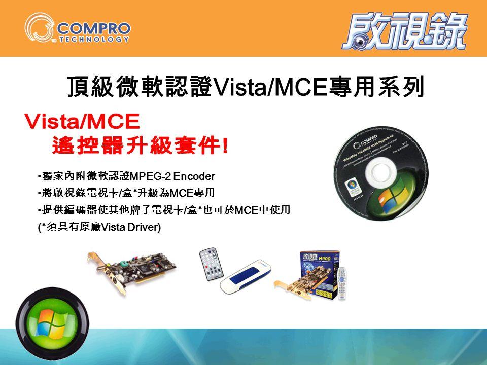 獨家內附微軟認證 MPEG-2 Encoder 將啟視錄電視卡 / 盒 * 升級為 MCE 專用 提供編碼器使其他牌子電視卡 / 盒 * 也可於 MCE 中使用 (* 須具有原廠 Vista Driver) 頂級微軟認證 Vista/MCE 專用系列