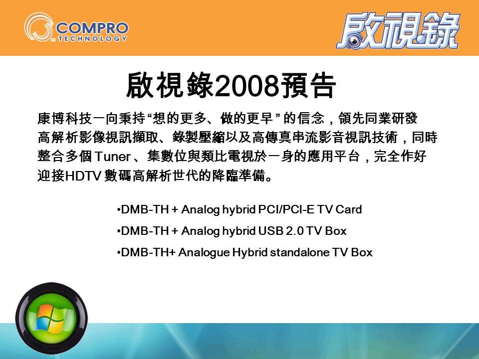 啟視錄 2008 預告 康博科技一向秉持 想的更多、做的更早 的信念,領先同業研發 高解析影像視訊擷取、錄製壓縮以及高傳真串流影音視訊技術,同時 整合多個 Tuner 、集數位與類比電視於一身的應用平台,完全作好 迎接 HDTV 數碼高解析世代的降臨準備。 DMB-TH + Analog hybrid PCI/PCI-E TV Card DMB-TH + Analog hybrid USB 2.0 TV Box DMB-TH+ Analogue Hybrid standalone TV Box