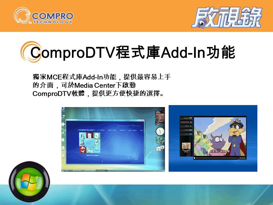 ComproDTV 程式庫 Add-In 功能 獨家 MCE 程式庫 Add-In 功能,提供最容易上手 的介面,可於 Media Center 下啟動 ComproDTV 軟體,提供更方便快捷的選擇。