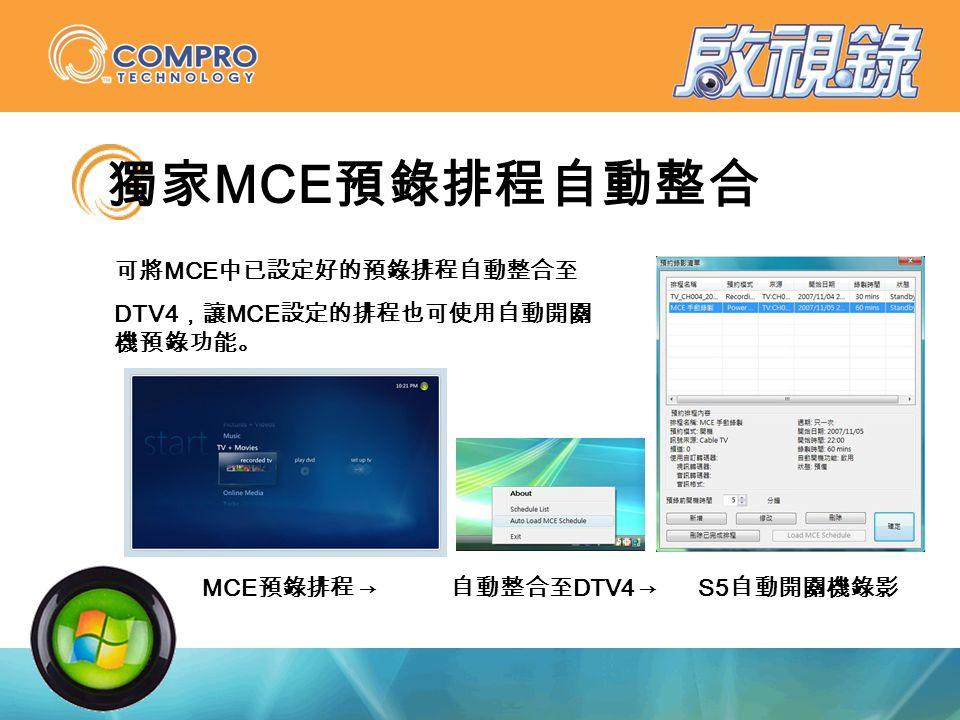 獨家 MCE 預錄排程自動整合 可將 MCE 中已設定好的預錄排程自動整合至 DTV4 ,讓 MCE 設定的排程也可使用自動開關 機預錄功能。 MCE 預錄排程 → 自動整合至 DTV4 →S5 自動開關機錄影