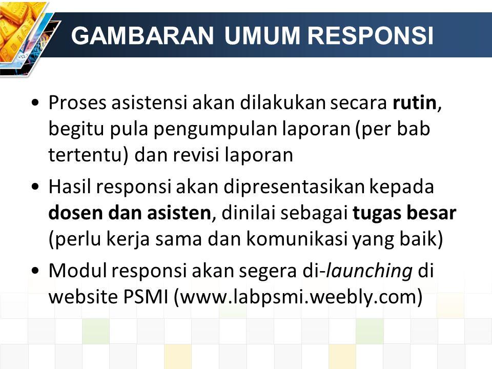 GAMBARAN UMUM RESPONSI Proses asistensi akan dilakukan secara rutin, begitu pula pengumpulan laporan (per bab tertentu) dan revisi laporan Hasil responsi akan dipresentasikan kepada dosen dan asisten, dinilai sebagai tugas besar (perlu kerja sama dan komunikasi yang baik) Modul responsi akan segera di-launching di website PSMI (www.labpsmi.weebly.com)