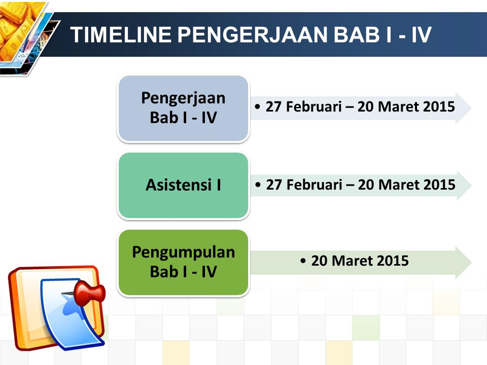 TIMELINE PENGERJAAN BAB I - IV 27 Februari – 20 Maret 2015 Pengerjaan Bab I - IV 27 Februari – 20 Maret 2015 Asistensi I 20 Maret 2015 Pengumpulan Bab I - IV