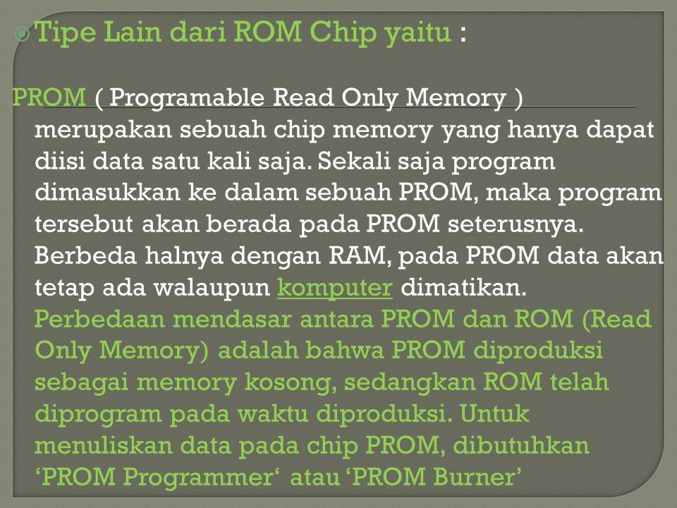  Tipe Lain dari ROM Chip yaitu : PROM ( Programable Read Only Memory ) merupakan sebuah chip memory yang hanya dapat diisi data satu kali saja. Sekal