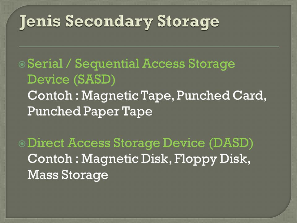  Serial / Sequential Access Storage Device (SASD) Contoh : Magnetic Tape, Punched Card, Punched Paper Tape  Direct Access Storage Device (DASD) Cont