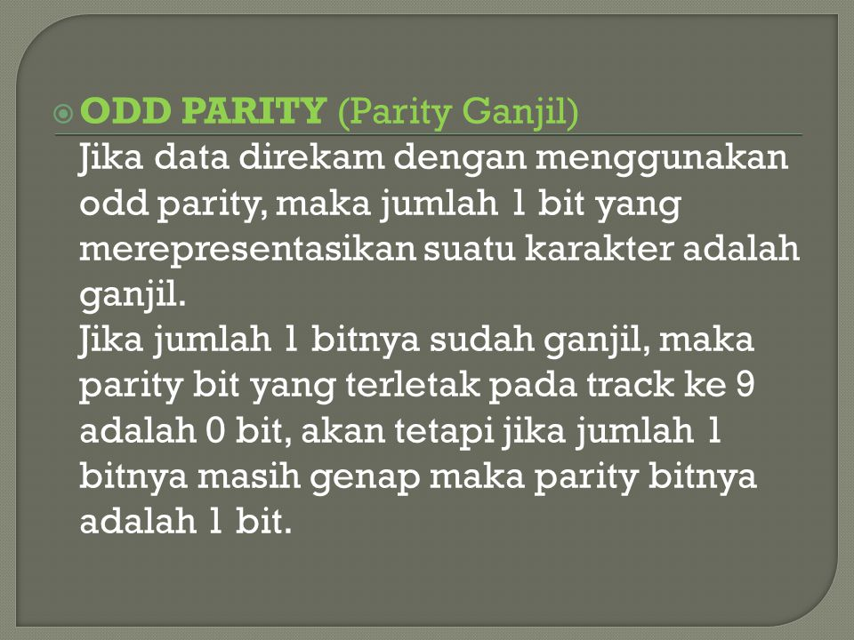  ODD PARITY (Parity Ganjil) Jika data direkam dengan menggunakan odd parity, maka jumlah 1 bit yang merepresentasikan suatu karakter adalah ganjil.