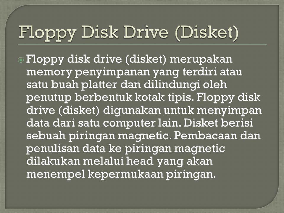  Floppy disk drive (disket) merupakan memory penyimpanan yang terdiri atau satu buah platter dan dilindungi oleh penutup berbentuk kotak tipis. Flopp
