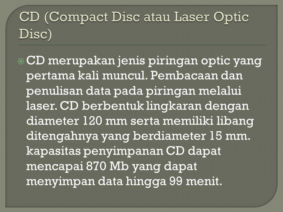  CD merupakan jenis piringan optic yang pertama kali muncul. Pembacaan dan penulisan data pada piringan melalui laser. CD berbentuk lingkaran dengan