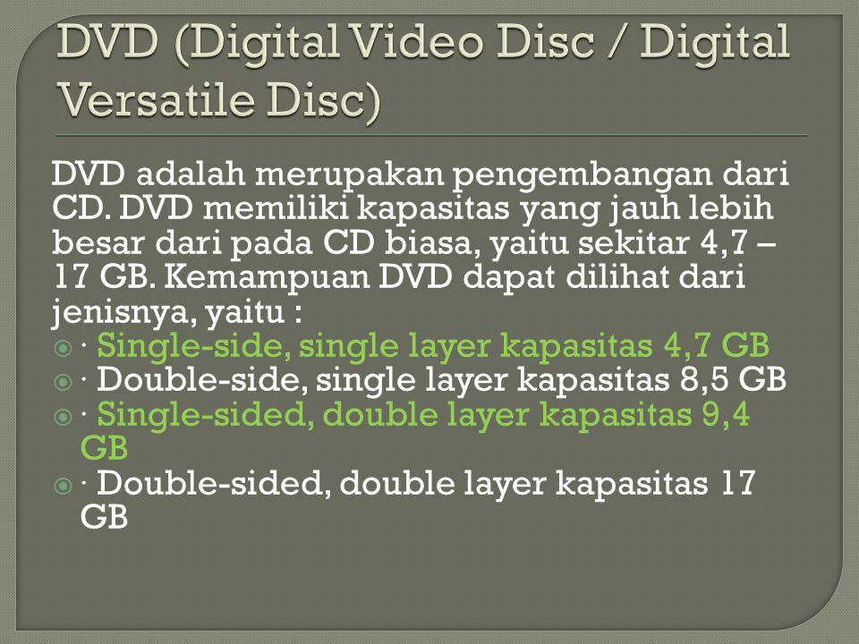 DVD adalah merupakan pengembangan dari CD. DVD memiliki kapasitas yang jauh lebih besar dari pada CD biasa, yaitu sekitar 4,7 – 17 GB. Kemampuan DVD d