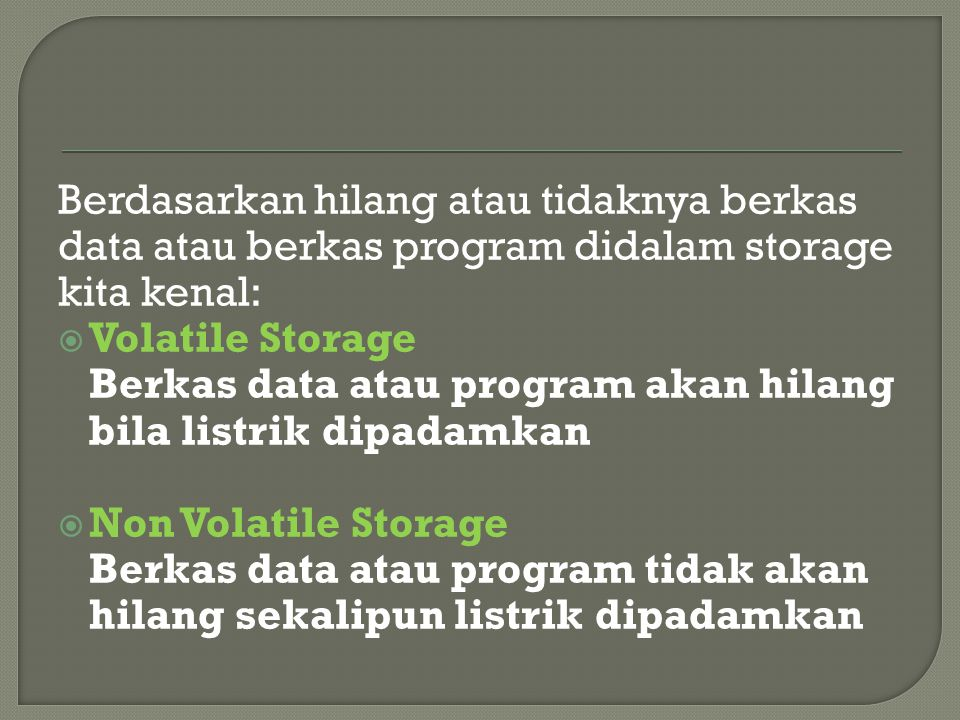 Berdasarkan hilang atau tidaknya berkas data atau berkas program didalam storage kita kenal:  Volatile Storage Berkas data atau program akan hilang bila listrik dipadamkan  Non Volatile Storage Berkas data atau program tidak akan hilang sekalipun listrik dipadamkan