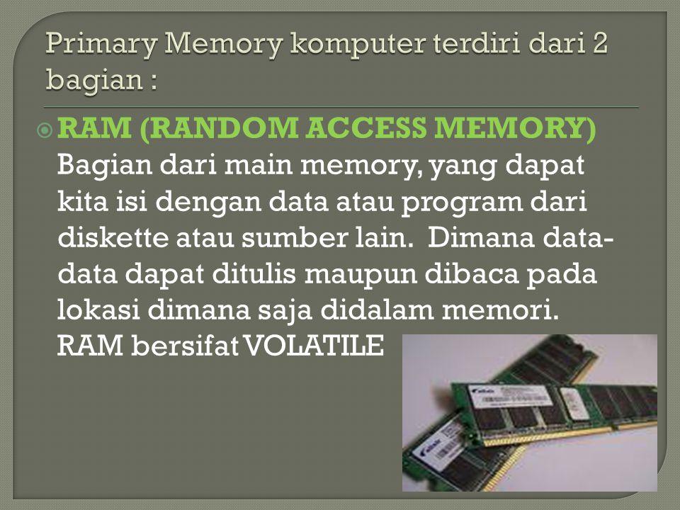  RAM (RANDOM ACCESS MEMORY) Bagian dari main memory, yang dapat kita isi dengan data atau program dari diskette atau sumber lain. Dimana data- data d