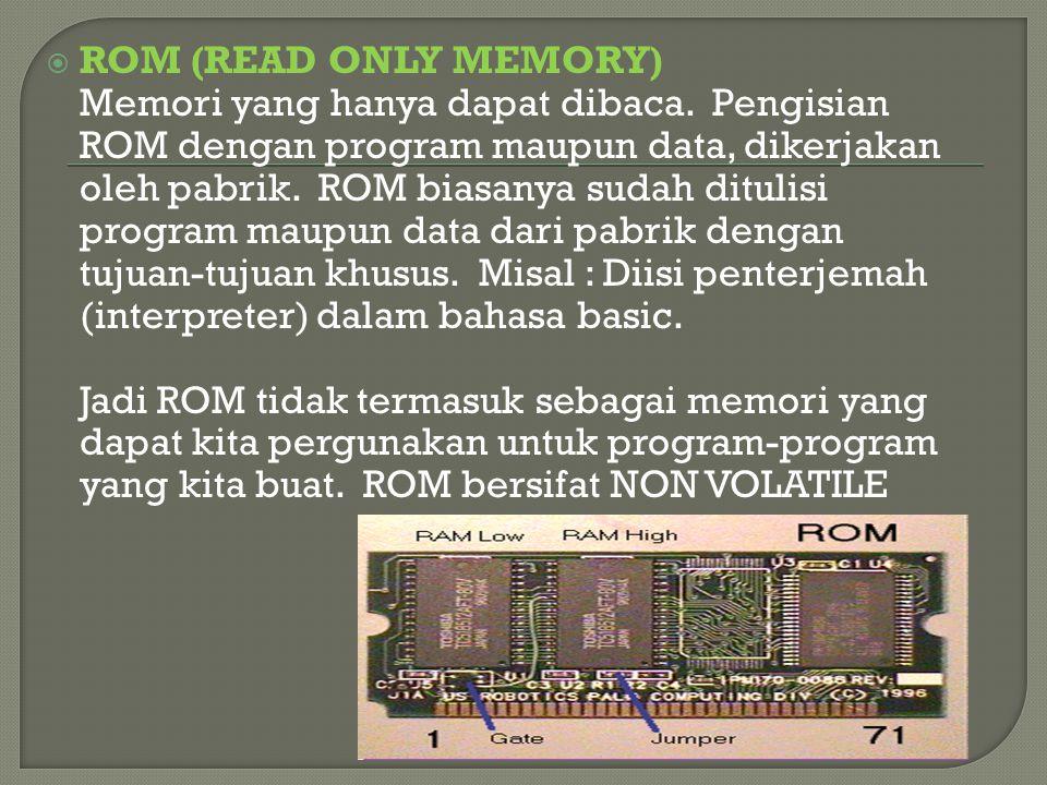  ROM (READ ONLY MEMORY) Memori yang hanya dapat dibaca. Pengisian ROM dengan program maupun data, dikerjakan oleh pabrik. ROM biasanya sudah ditulisi