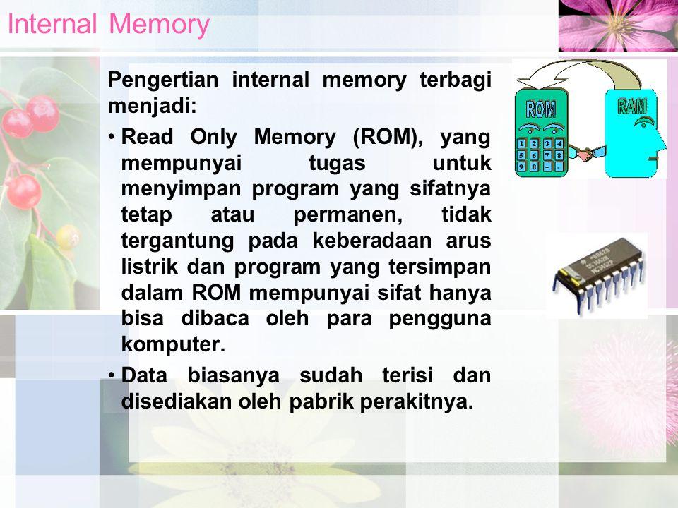 Pengertian internal memory terbagi menjadi: Read Only Memory (ROM), yang mempunyai tugas untuk menyimpan program yang sifatnya tetap atau permanen, ti