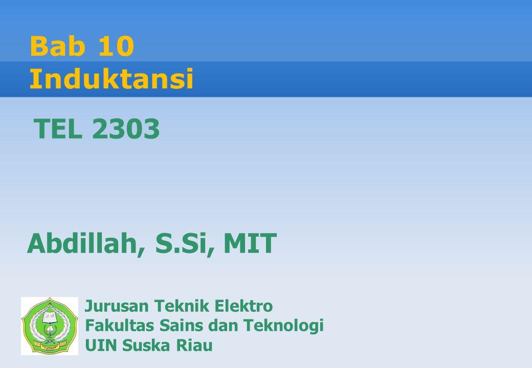 Bab 10 Induktansi Jurusan Teknik Elektro Fakultas Sains dan Teknologi UIN Suska Riau Abdillah, S.Si, MIT TEL 2303