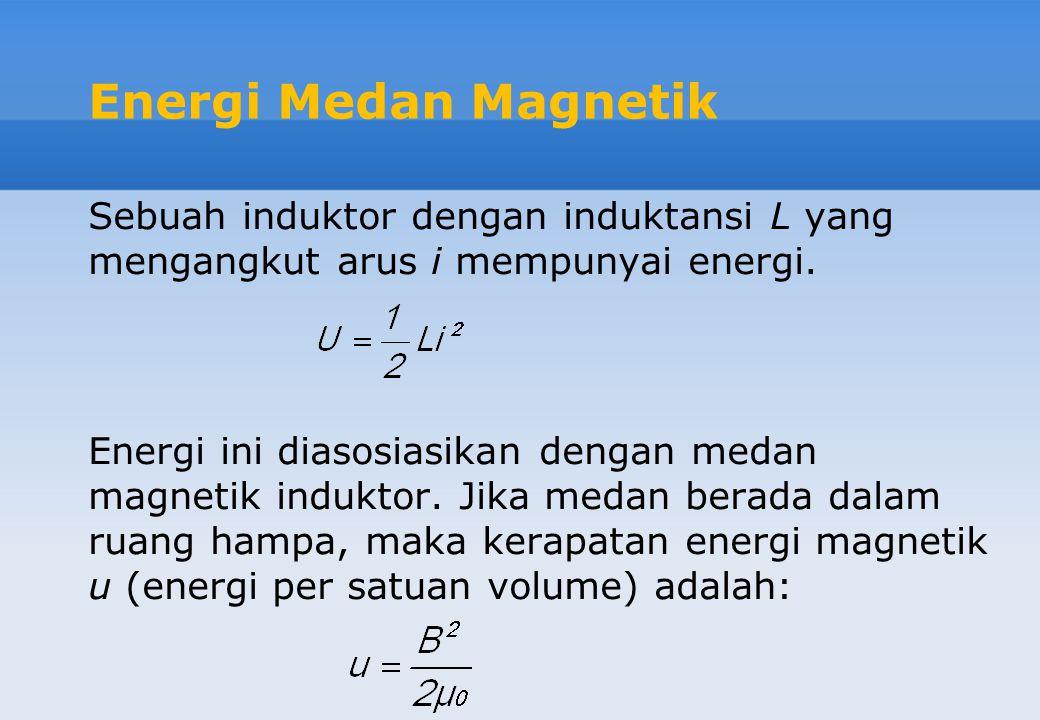 Energi Medan Magnetik Sebuah induktor dengan induktansi L yang mengangkut arus i mempunyai energi. Energi ini diasosiasikan dengan medan magnetik indu