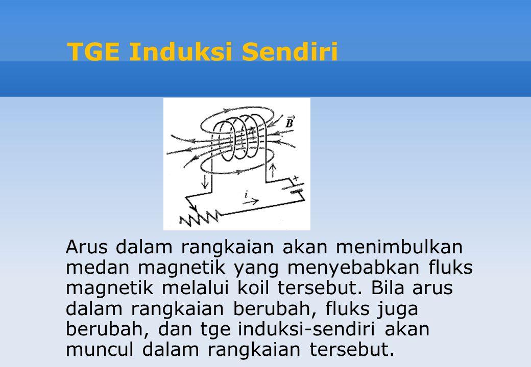 TGE Induksi Sendiri Arus dalam rangkaian akan menimbulkan medan magnetik yang menyebabkan fluks magnetik melalui koil tersebut. Bila arus dalam rangka
