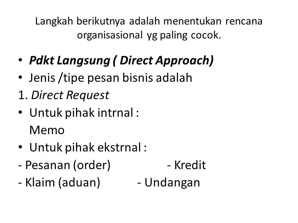 Langkah berikutnya adalah menentukan rencana organisasional yg paling cocok. Pdkt Langsung ( Direct Approach) Jenis /tipe pesan bisnis adalah 1. Direc