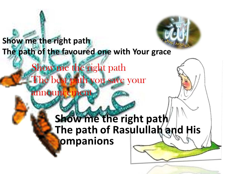 Show me the right path The path of the favoured one with Your grace Show me the right path The path of Rasulullah and His companions Show me the right path The best path you save your announcement
