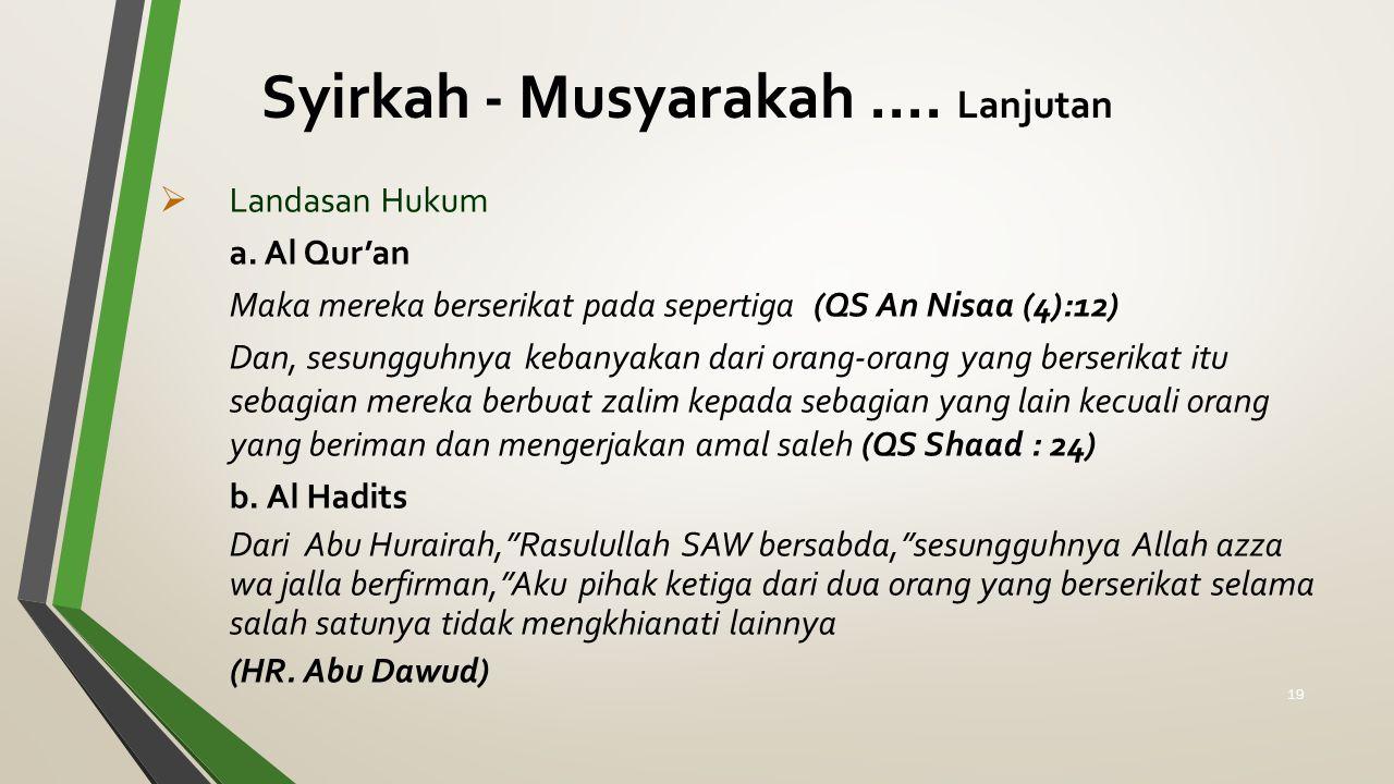Syirkah - Musyarakah.... Lanjutan  Landasan Hukum a. Al Qur'an Maka mereka berserikat pada sepertiga (QS An Nisaa (4):12) Dan, sesungguhnya kebanyaka