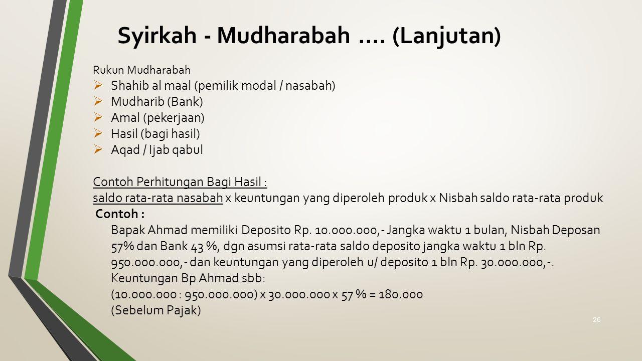Rukun Mudharabah  Shahib al maal (pemilik modal / nasabah)  Mudharib (Bank)  Amal (pekerjaan)  Hasil (bagi hasil)  Aqad / Ijab qabul Contoh Perhitungan Bagi Hasil : saldo rata-rata nasabah x keuntungan yang diperoleh produk x Nisbah saldo rata-rata produk Contoh : Bapak Ahmad memiliki Deposito Rp.