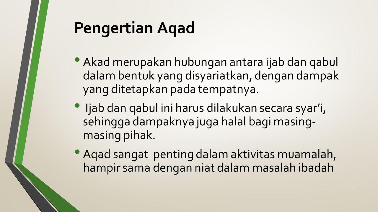 Pengertian Aqad Akad merupakan hubungan antara ijab dan qabul dalam bentuk yang disyariatkan, dengan dampak yang ditetapkan pada tempatnya. Ijab dan q