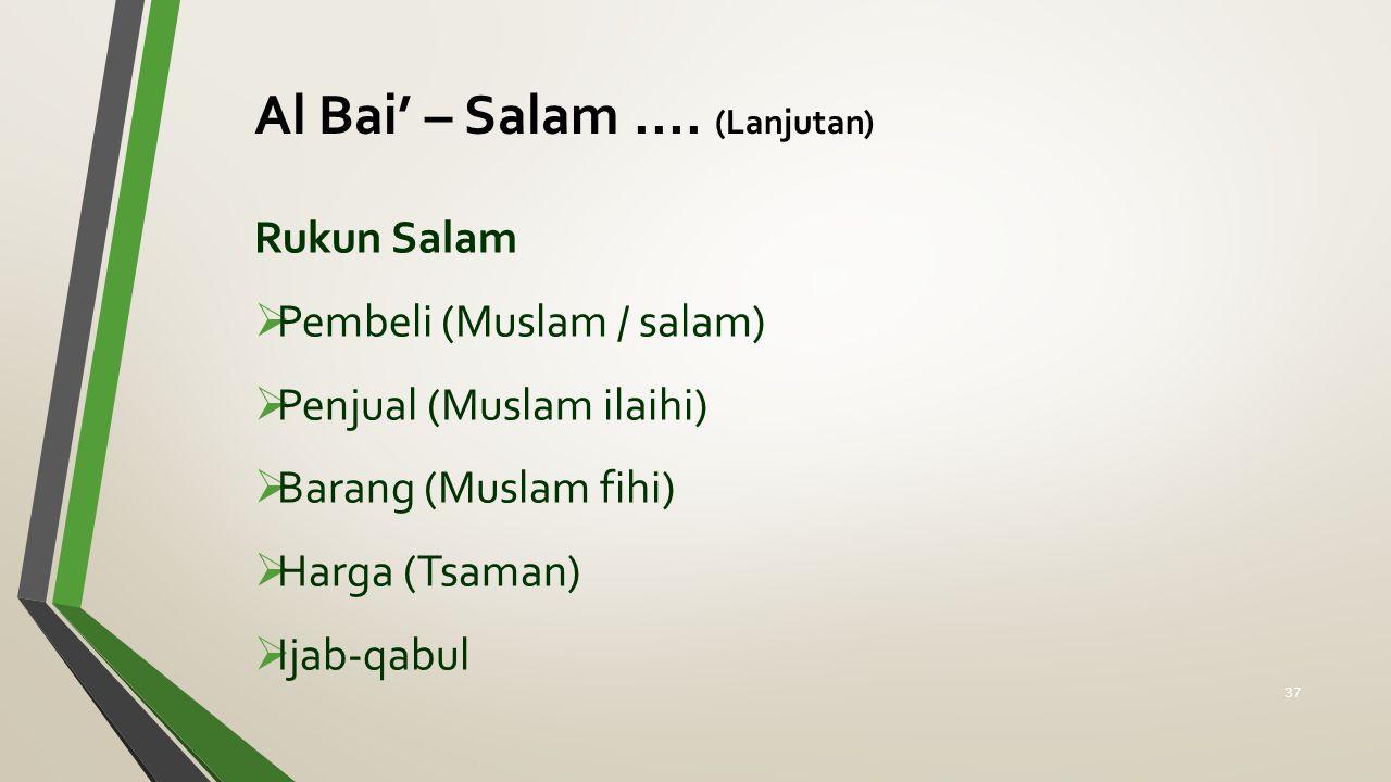 Rukun Salam  Pembeli (Muslam / salam)  Penjual (Muslam ilaihi)  Barang (Muslam fihi)  Harga (Tsaman)  Ijab-qabul Al Bai' – Salam.... (Lanjutan) 3