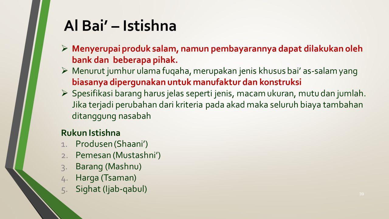 Al Bai' – Istishna  Menyerupai produk salam, namun pembayarannya dapat dilakukan oleh bank dan beberapa pihak.  Menurut jumhur ulama fuqaha, merupak