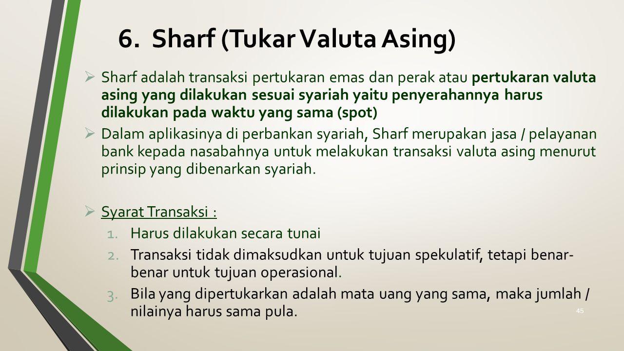 6. Sharf (Tukar Valuta Asing)  Sharf adalah transaksi pertukaran emas dan perak atau pertukaran valuta asing yang dilakukan sesuai syariah yaitu peny