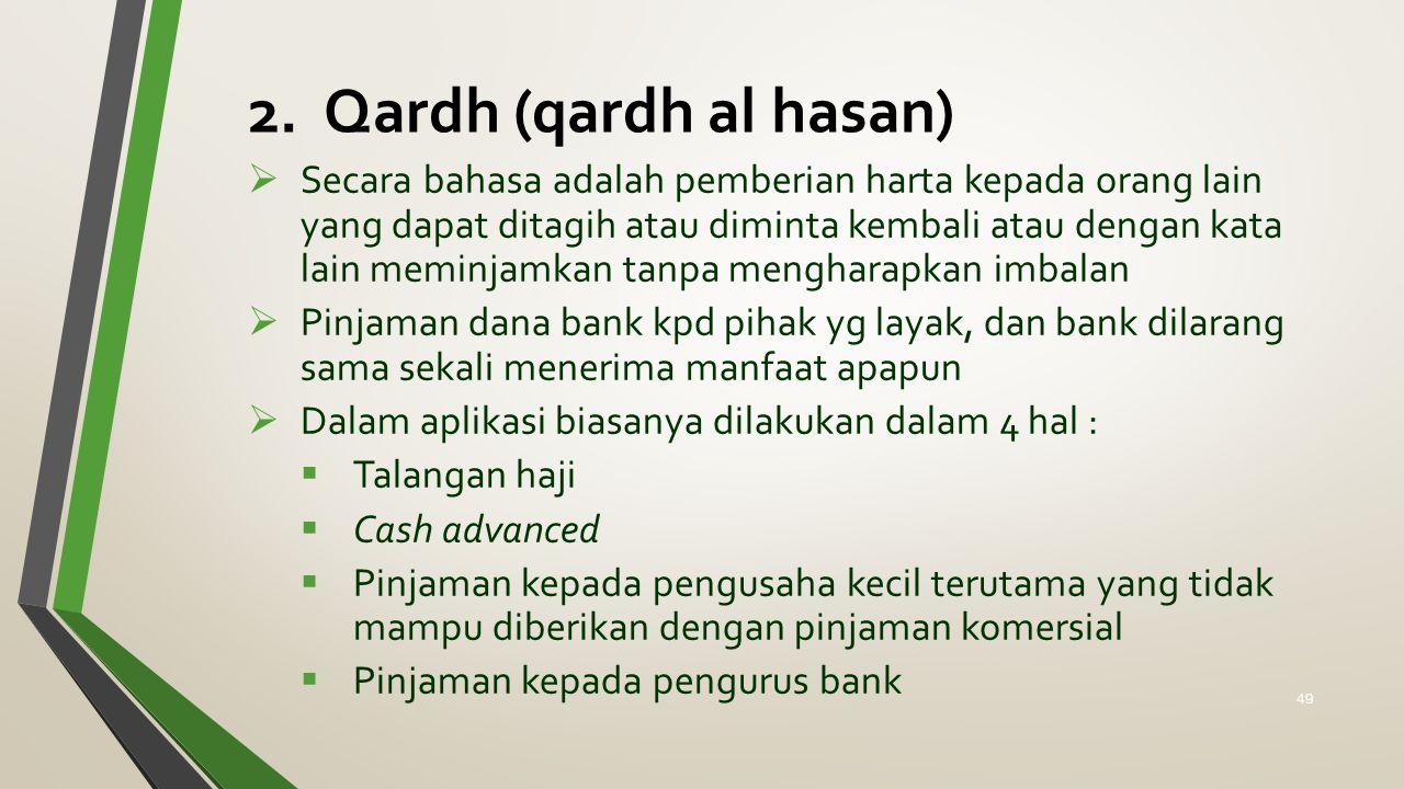 2. Qardh (qardh al hasan)  Secara bahasa adalah pemberian harta kepada orang lain yang dapat ditagih atau diminta kembali atau dengan kata lain memin