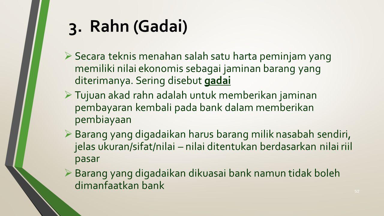 3. Rahn (Gadai)  Secara teknis menahan salah satu harta peminjam yang memiliki nilai ekonomis sebagai jaminan barang yang diterimanya. Sering disebut