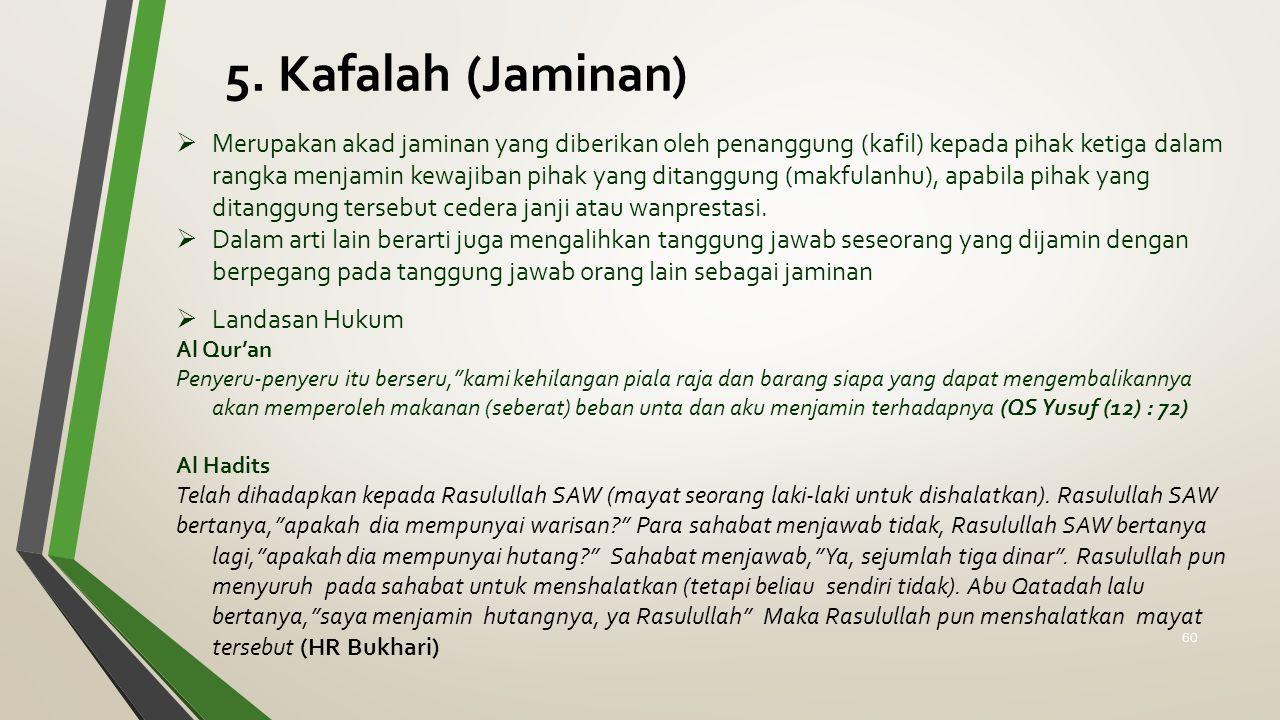 5. Kafalah (Jaminan)  Merupakan akad jaminan yang diberikan oleh penanggung (kafil) kepada pihak ketiga dalam rangka menjamin kewajiban pihak yang di
