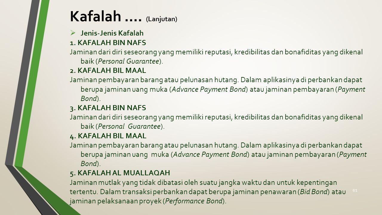 Kafalah.... (Lanjutan)  Jenis-Jenis Kafalah 1. KAFALAH BIN NAFS Jaminan dari diri seseorang yang memiliki reputasi, kredibilitas dan bonafiditas yang