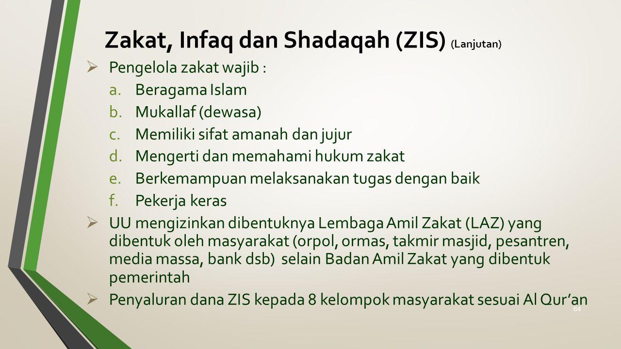 Zakat, Infaq dan Shadaqah (ZIS) (Lanjutan)  Pengelola zakat wajib : a.Beragama Islam b.Mukallaf (dewasa) c.Memiliki sifat amanah dan jujur d.Mengerti