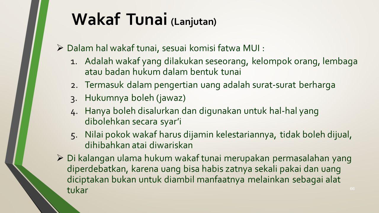 Wakaf Tunai (Lanjutan)  Dalam hal wakaf tunai, sesuai komisi fatwa MUI : 1.Adalah wakaf yang dilakukan seseorang, kelompok orang, lembaga atau badan