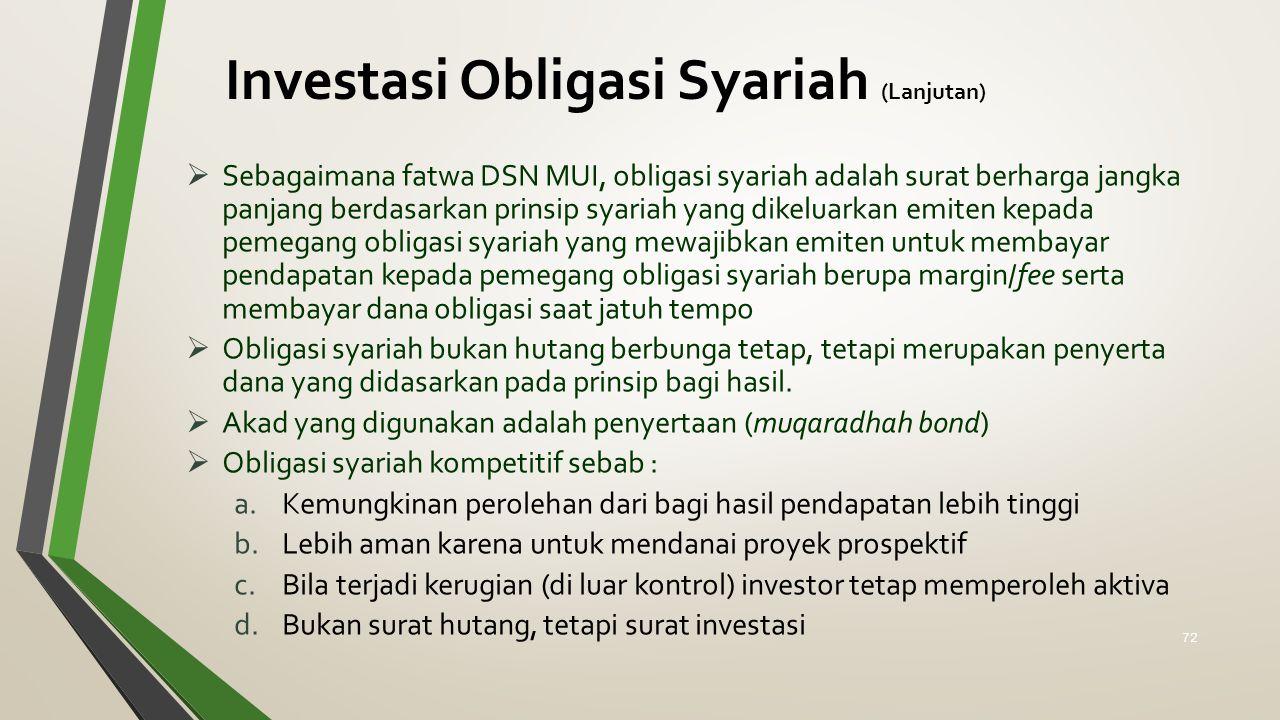 Investasi Obligasi Syariah (Lanjutan)  Sebagaimana fatwa DSN MUI, obligasi syariah adalah surat berharga jangka panjang berdasarkan prinsip syariah yang dikeluarkan emiten kepada pemegang obligasi syariah yang mewajibkan emiten untuk membayar pendapatan kepada pemegang obligasi syariah berupa margin/fee serta membayar dana obligasi saat jatuh tempo  Obligasi syariah bukan hutang berbunga tetap, tetapi merupakan penyerta dana yang didasarkan pada prinsip bagi hasil.
