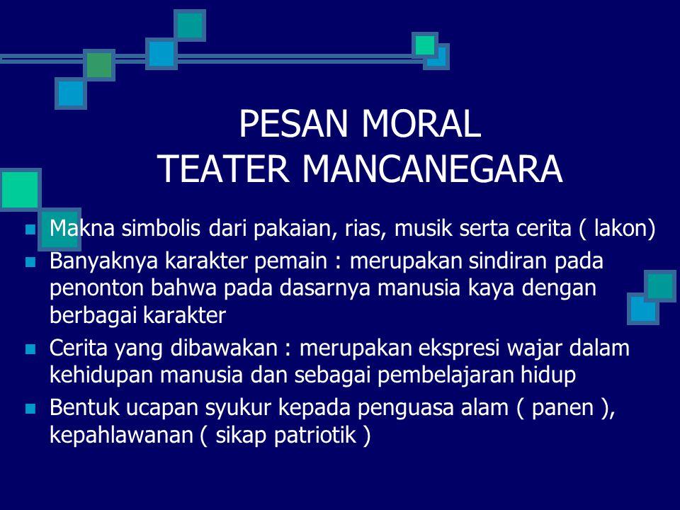 PESAN MORAL TEATER MANCANEGARA Makna simbolis dari pakaian, rias, musik serta cerita ( lakon) Banyaknya karakter pemain : merupakan sindiran pada peno