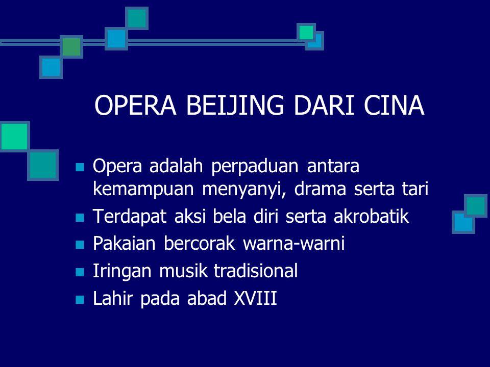 OPERA BEIJING DARI CINA Opera adalah perpaduan antara kemampuan menyanyi, drama serta tari Terdapat aksi bela diri serta akrobatik Pakaian bercorak wa