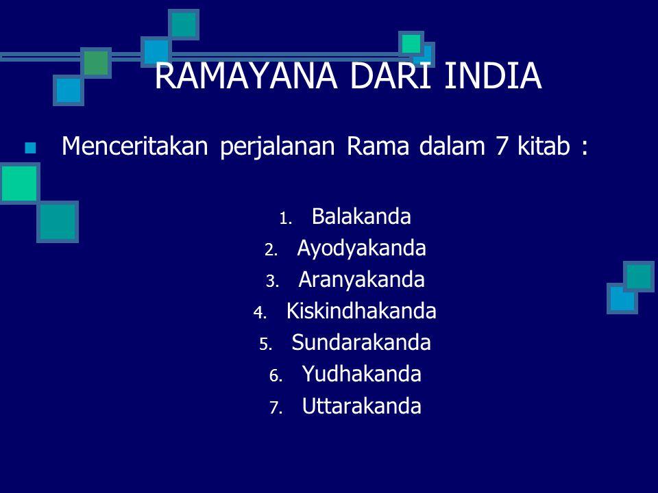 RAMAYANA DARI INDIA Menceritakan perjalanan Rama dalam 7 kitab : 1. Balakanda 2. Ayodyakanda 3. Aranyakanda 4. Kiskindhakanda 5. Sundarakanda 6. Yudha