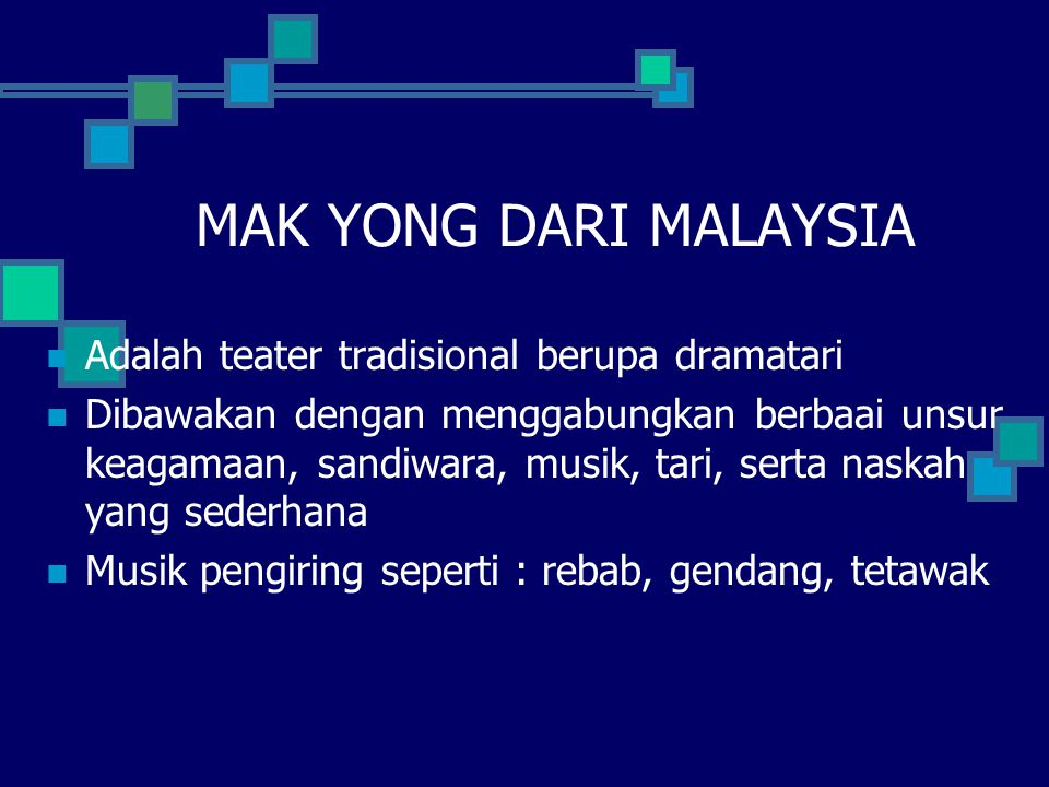 MAK YONG DARI MALAYSIA Adalah teater tradisional berupa dramatari Dibawakan dengan menggabungkan berbaai unsur keagamaan, sandiwara, musik, tari, serta naskah yang sederhana Musik pengiring seperti : rebab, gendang, tetawak