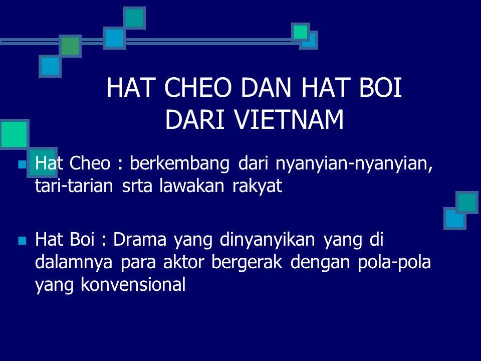 HAT CHEO DAN HAT BOI DARI VIETNAM Hat Cheo : berkembang dari nyanyian-nyanyian, tari-tarian srta lawakan rakyat Hat Boi : Drama yang dinyanyikan yang di dalamnya para aktor bergerak dengan pola-pola yang konvensional